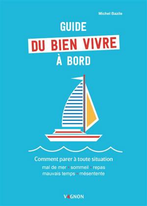 Guide du bien vivre à bord : comment parer à toutes situations : mal de mer, sommeil, repas, mauvais temps, mésentente