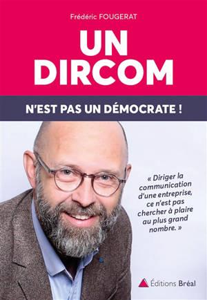 Un dircom n'est pas un démocrate ! : diriger la communication d'une entreprise, ce n'est pas chercher à plaire au plus grand nombre, c'est s'engager !