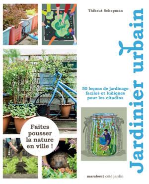 Jardinier urbain : 50 leçons de jardinage faciles et ludiques pour les citadins