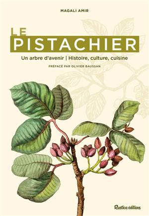 Le pistachier : un arbre d'avenir : histoire, culture, cuisine