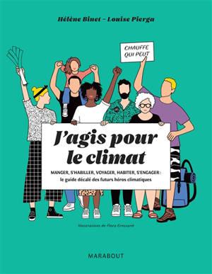 J'agis pour le climat : manger, s'habiller, voyager, habiter, s'engager : le guide décalé des futurs héros climatiques