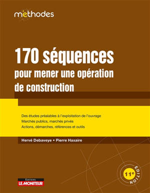 170 séquences pour mener une opération de construction : des études préalables à l'exploitation de l'ouvrage, marchés publics, marchés privés, actions, démarches, références et outils