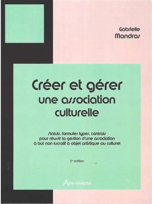 Créer et gérer une association culturelle : statuts, formules types, contrats pour réussir la gestion d'une association à but non lucratif à objet culturel ou artistique