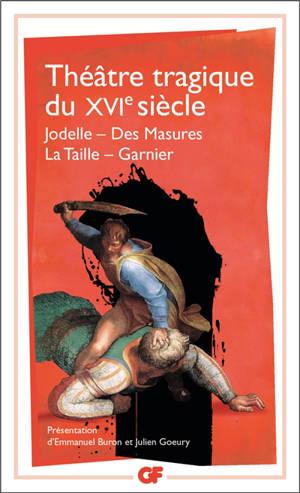Théâtre tragique du XVIe siècle : Jodelle, Des masures, La Taille, Garnier