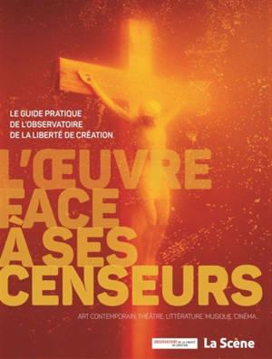 L'oeuvre face à ses censeurs : le guide pratique de l'observatoire de la liberté de création : art contemporain, théâtre, littérature, musique, cinéma...