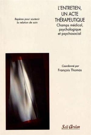 L'entretien, un acte thérapeutique : champs médial, psychologique et psychosocial : repères pour soutenir la relation de soin