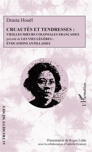 Cruautés et tendresses : vieilles moeurs coloniales françaises; Précédé de Les vies légères : évocations antillaises