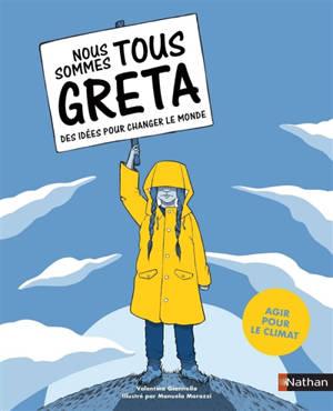 Nous sommes tous Greta : des idées pour changer le monde : agir pour le climat