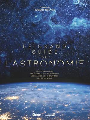 Le grand guide de l'astronomie : les systèmes solaires, les étoiles, les constellations, les galaxies, les exoplanètes, les trous noirs