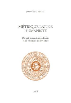Métrique latine humaniste : des pré-humanistes padouans et de Pétrarque au XVIe siècle