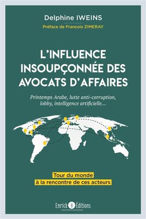 L'influence insoupçonnée des avocats d'affaires : printemps arabe, lutte anti-corruption, lobby, intelligence artificielle... : tour du monde à la rencontre de ces acteurs