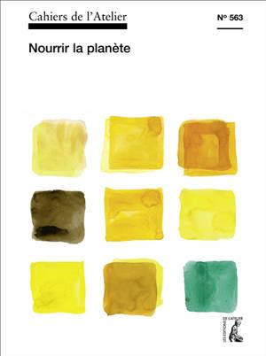 Cahiers de l'Atelier (Les). n° 563, Nourrir la planète
