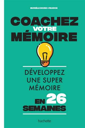 Coachez votre mémoire : développez une super mémoire en 26 semaines