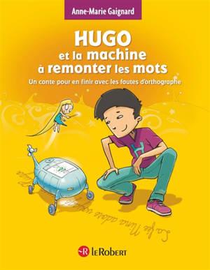 Hugo et la machine à remonter les mots : un conte pour en finir avec les fautes d'orthographe