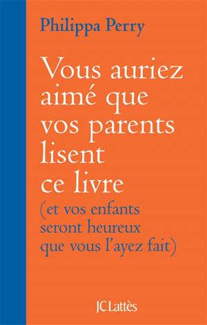 Vous auriez aimé que vos parents lisent ce livre : et vos enfants seront heureux que vous l'ayez fait