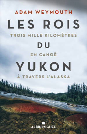 Les rois du Yukon : trois mille kilomètres en canoë à travers l'Alaska