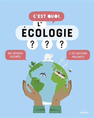 C'est quoi, l'écologie ? : nos réponses dessinées à tes questions pressantes