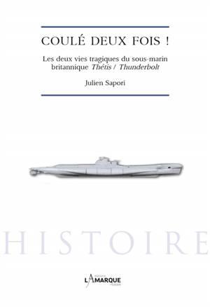 Coulé deux fois ! : les deux vies tragiques du sous-marin britannique Thétis-Thunderbolt
