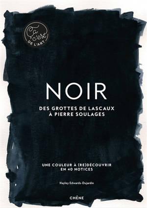 Noir : des grottes de Lascaux à Pierre Soulages : une couleur à (re)découvrir en 40 notices