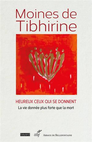 Les écrits de Tibhirine. Volume 2, Moines de Tibhirine : heureux ceux qui se donnent : la vie donnée plus forte que la mort