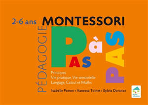 Montessori pas à pas : principes, vie pratique, vie sensorielle, langage, calcul et maths : 2-6 ans