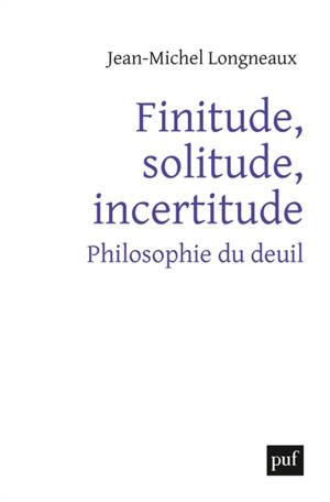Finitude, solitude, incertitude : philosophie du deuil