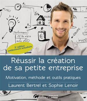 Réussir la création de sa petite entreprise : motivation, méthode et outils pratiques