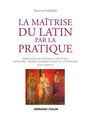 La maîtrise du latin par la pratique : exercices de syntaxe et de style, versions, thèmes grammaticaux et littéraires : avec corrigés