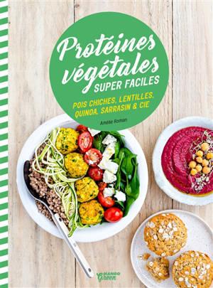 Protéines végétales super faciles : pois chiches, lentilles, quinoa, sarrasin & Cie