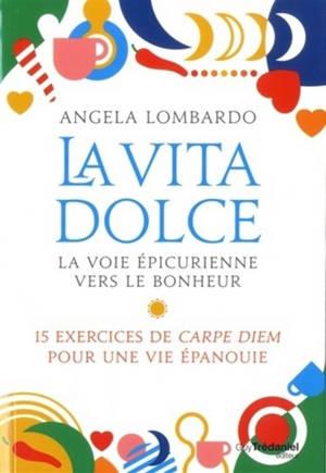 La vita dolce : la voie épicurienne vers le bonheur : 15 exercices de carpe diem pour une vie épanouie