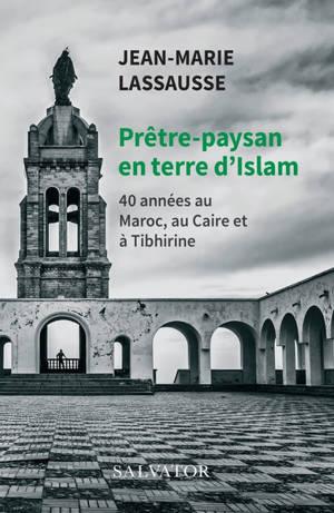 Prêtre-paysan en terre d'islam : 40 années au Maroc, au Caire et à Tibhirine