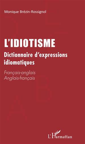 L'idiotisme : dictionnaire d'expressions idiomatiques : français-anglais, anglais-français