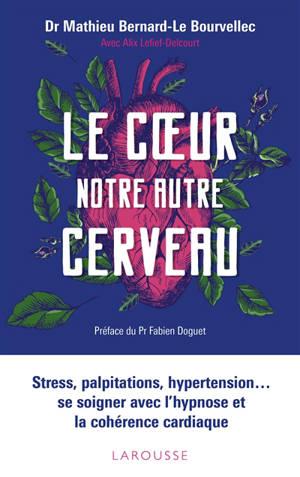 Le coeur, notre autre cerveau : stress, palpitations, hypertension... se soigner avec l'hypnose et la cohérence cardiaque