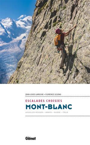 Mont-Blanc : escalades choisies : Aiguilles rouges, Aravis, Suisse, Italie
