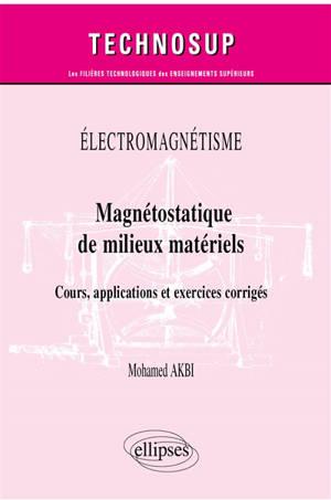 Electromagnétisme : magnétostatique de milieux matériels : cours, applications et exercices corrigés