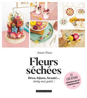 Fleurs séchées : déco, bijoux, beauté... laissez-vous guider ! : 22 créations originales et inspirantes