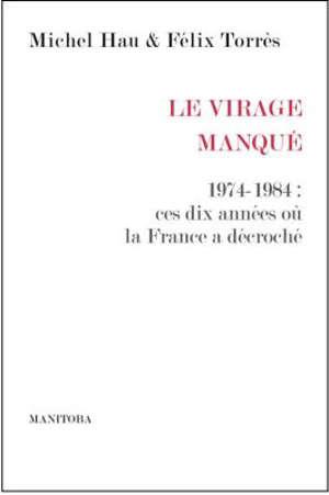 Le virage manqué : 1974-1984 : ces dix années où la France a décroché
