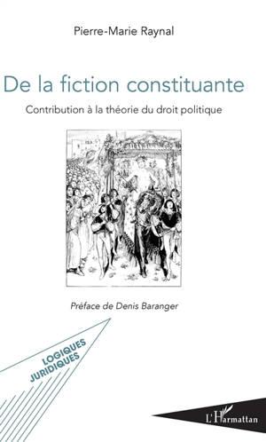 De la fiction constituante : contribution à la théorie du droit politique