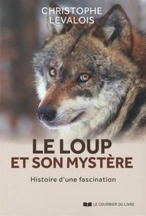 Le loup et son mystère : histoire d'une fascination
