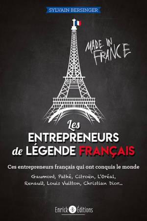 Les entrepreneurs de légende français : ces entrepreneurs français qui ont conquis le monde : Gaumont, Pathé, Citroën, L'Oréal, Renault, Louis Vuitton, Christian Dior...