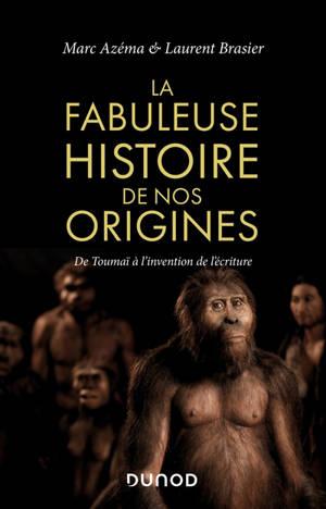 La fabuleuse histoire de nos origines : de Toumaï à l'invention de l'écriture