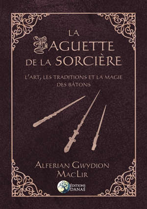 La baguette de la sorcière : l'art, les traditions et la magie des bâtons