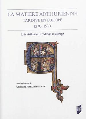 La matière arthurienne tardive en Europe : 1270-1530 = Late Arthurian tradition in Europe
