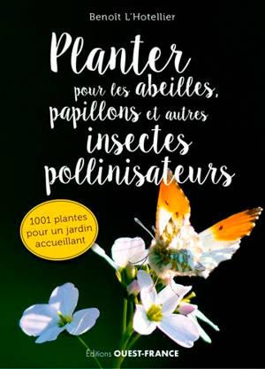 Planter pour les abeilles, papillons et autres insectes pollinisateurs : 1.001 plantes pour un jardin accueillant