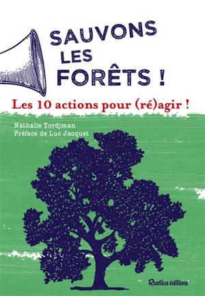 Sauvons les forêts ! : les 10 actions pour (ré)agir !