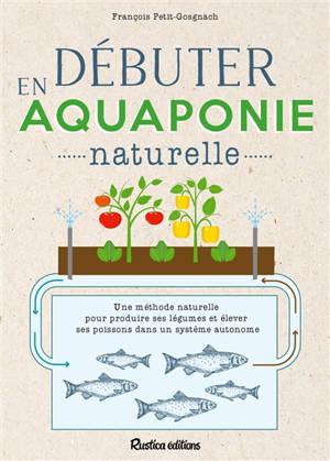 Débuter en aquaponie naturelle : une méthode naturelle pour produire des légumes et élever des poissons dans un écosystème autonome