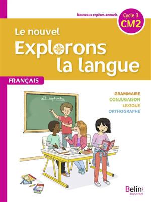 Le nouvel Explorons la langue, francais CM2, cycle 3 : grammaire, conjugaison, lexique, orthographe