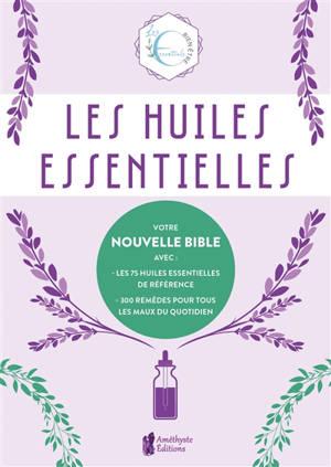 Les huiles essentielles : votre nouvelle bible avec les 75 huiles essentielles de référence, 300 remèdes pour tous les maux du quotidien