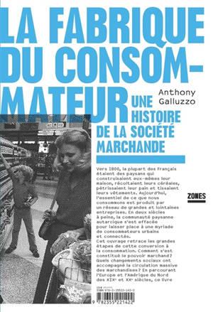 La fabrique du consommateur : une histoire de la société marchande