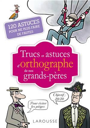 Trucs et astuces d'orthographe de nos grands-pères : 120 astuces pour ne plus faire de fautes